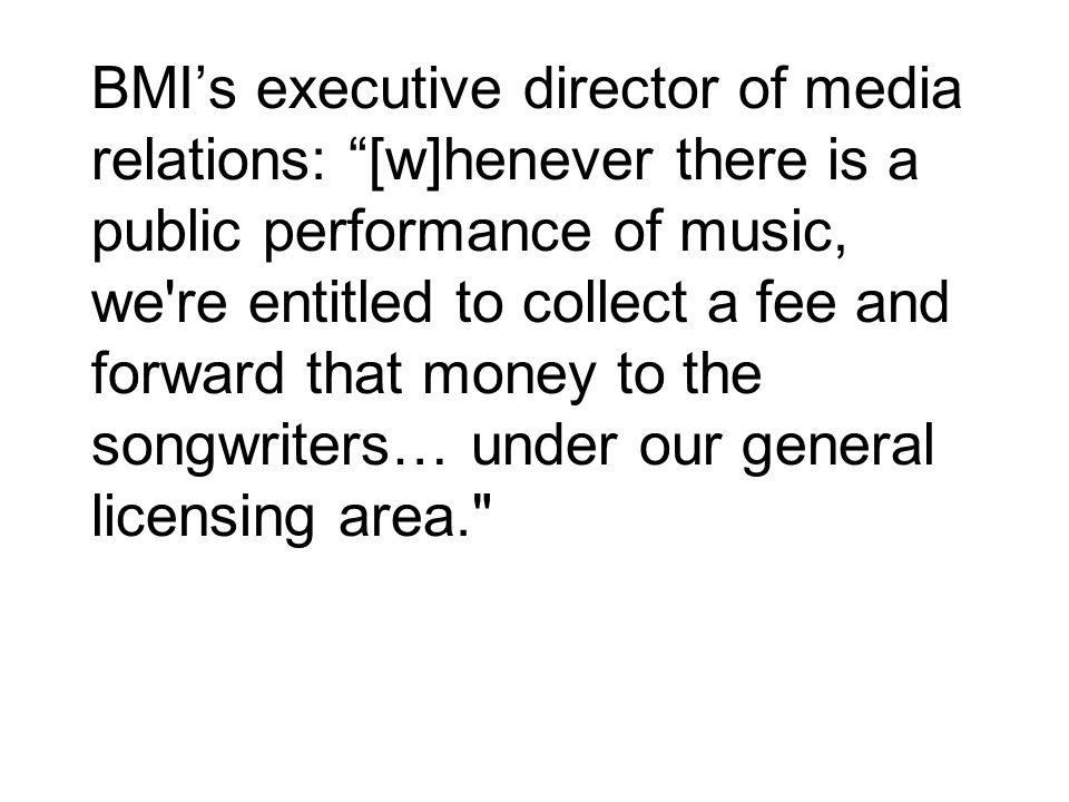 BMI's executive director of media relations: [w]henever there is a public performance of music, we re entitled to collect a fee and forward that money to the songwriters… under our general licensing area.